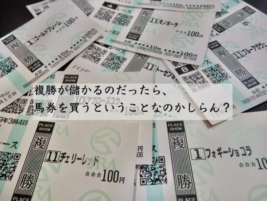 複勝が儲かるのだったら、馬券を買うということなのかしらん?