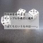 阿佐田哲也の名言。ギャンブルや博打に通用。「ばくちというものは……」