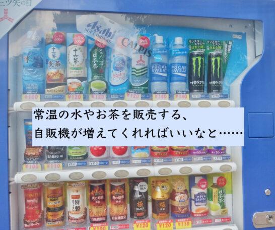 常温の水やお茶を販売する、自販機が増えてくれればいいなと……