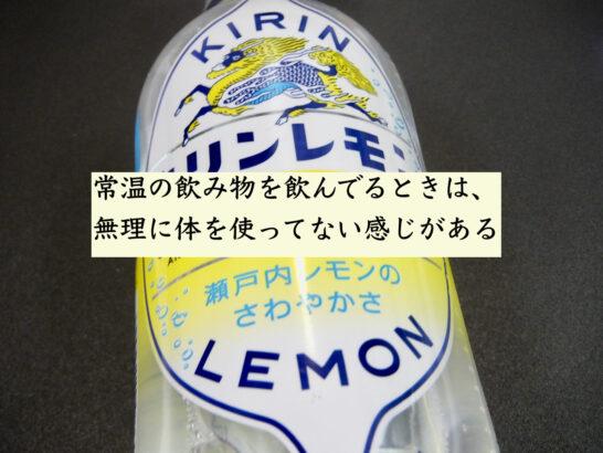 常温の飲み物を飲んでるときは、無理に体を使ってない感じがある