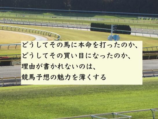 どうしてその馬に本命を打ったのか、どうしてその買い目になったのか、理由が書かれないのは、競馬予想の魅力を薄くする